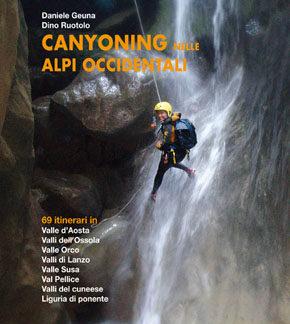 Canyoning nelle Alpi Occidentali - 69 itinerari in Valle d'Aosta, Valli dell'Ossola, Valle Orco, Valli di lanzo, Valle Susa, Val Pellice, Valli del Cuneese, Liguria di Ponente